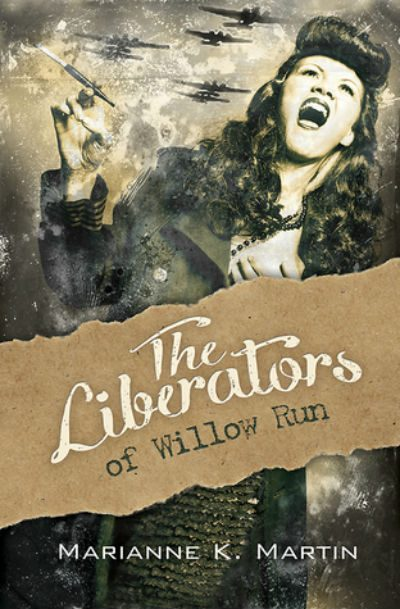 The Liberators Of Willow Run By Marianne K. Martin